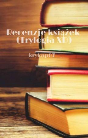 Recenzje książek 📚 ( Trylogia XD) by Krykap07