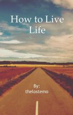 How To Live Life. by greatestread