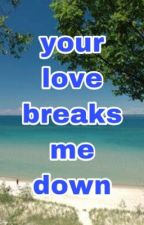 Your love breaks me down by Pauleyboy21