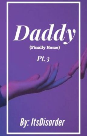 Daddy (Finally Home)/ Part 3 & Final Chapter) by ITSDISORDER