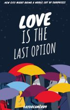 love is the last option by daydreamero9