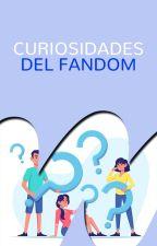 Curiosidades del fandom by Fan-FictionEs