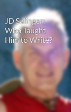 JD Salinger: Who Taught Him to Write? by MHeying