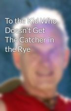 To the Kid Who Doesn't Get The Catcher in the Rye by MHeying