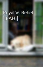 Royal Vs Rebel ||EAH|| by CoCoSkye1529