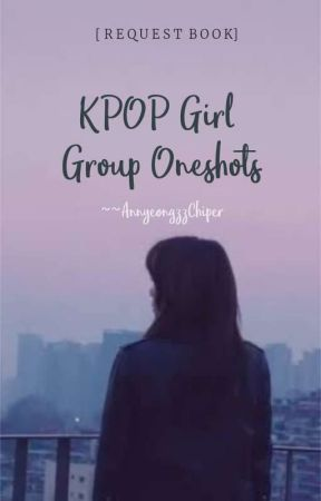KPOP GIRL GROUPS ONESHOTS by AnnyeongzzChiper