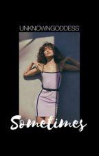 SOMETIMES.... by unknownmissgoddess