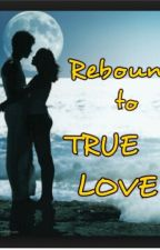 rebound to true love(Editing) by anneknown23