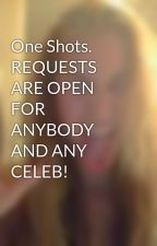 One Shots. REQUESTS ARE OPEN FOR ANYBODY AND ANY CELEB! by lovelyfangirl