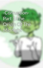 -Corruption- Part 1:The Origin Of The Midnight  by The-Obscura-Puppet