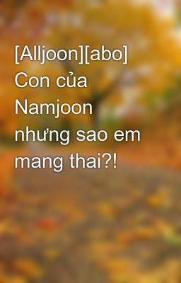 Đọc truyện [Alljoon][abo] Con của Namjoon nhưng sao em mang thai?!