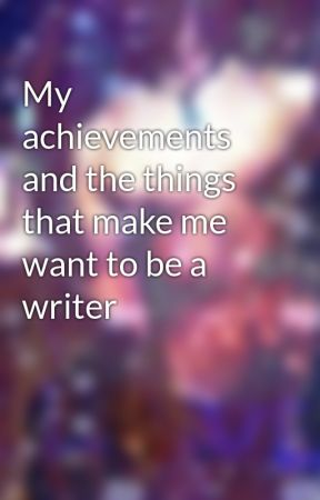 My achievements and the things that make me want to be a writer by CaseySharp199