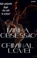 MINHA OBSESSÃO-Criminal Love! by MonickLeal8