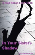 In Your Sister's Shadow (1D Fan Fiction) by LifeIsHard163