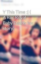 Y This Time :| ( A Roc Royal Baby Daddy luv story) by snookicupcake143
