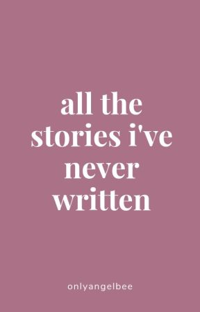 All The Stories I've Never Written by onlyangelbee