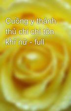 Cuồng y thánh thủ chi chí tôn khí nữ - full by yellow072009