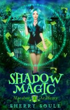 Shadow Magic ~ Macabre Academy, Book 1 by sherry_soule