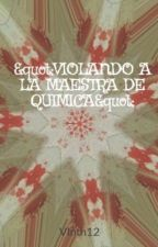 """""""VIOLANDO A LA MAESTRA DE QUIMICA"""" by Vlntn12"""
