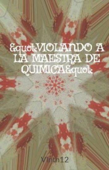 """""""VIOLANDO A LA MAESTRA DE QUIMICA"""""""