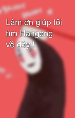 Làm ơn giúp tôi tìm Hangeng về đây !
