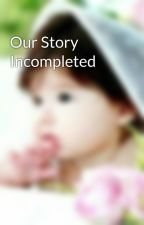 Our Story Incompleted by AuliaMailani10
