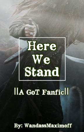 Here We Stand ||A Game of Thrones Fanfic|| by WandassMaximoff