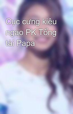 Cục cưng kiêu ngạo PK Tổng tài Papa