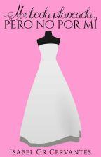 Mi boda planeada... pero no por mí  ©[#1 EN LENTA EDICIÓN] by IsabelGrCervantes