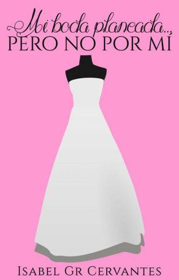 Mi boda planeada... pero no por mí  ©[#1 EN LENTA EDICIÓN]