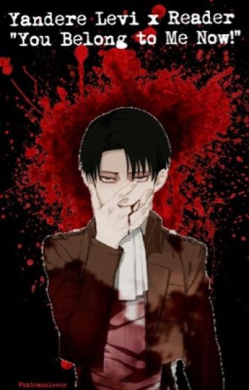 Yandere Levi x Reader ~ You Belong to me now!