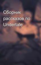 Сборник рассказов по Undertale by FallenSouls64
