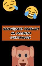 NAJWIĘKSZY PROBLEM NA POLSKIM WATTPADZIE [WOLNO PISANE]  by xprawnik-kumox