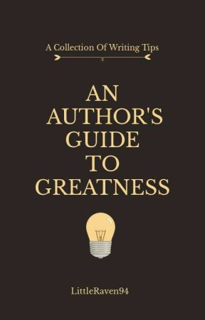 An Author's Guide To Greatness: A Collection Of Writing Tips by LittleRaven94