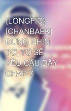 {LONGFIC} [CHANBAEK] ĐỪNG NHÌN TỚ, TỚ SẼ YÊU CẬU ĐẤY CHAP 7 by baekhyun_tien