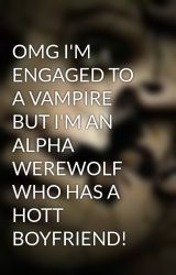 OMG I'M ENGAGED TO A VAMPIRE BUT I'M AN ALPHA WEREWOLF WHO HAS A HOTT BOYFRIEND! by xxvampireluvvahxx