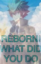 REBORN! WHAT DID YOU DO? by Weird_Writer3