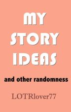 My Story Ideas and Other Randomness by LOTRlover77