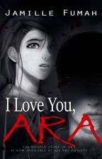 I Love You, ARA (PUBLISHED) by JFstories