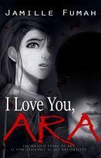 I Love You, ARA ✔ by JFstories