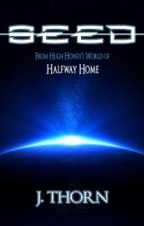 Seed (From Hugh Howey's World of Halfway Home) by jthornwriter