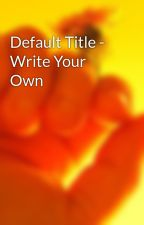 Default Title - Write Your Own by SomeWriter323