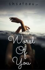 Worst Of You by iamnotstriving