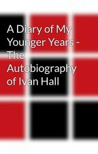 A Diary of My Younger Years - The Autobiography of Ivan Hall by wcdread