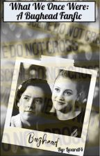 What We Once Were: A Bughead Fanfic by Lward14