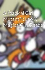 A Magical Girl Mutant?!: Leo X MagicalGirl!Reader by jpasionr