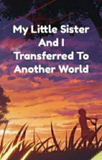 My Little Sister And I Transferred To Another World by MonsteRage