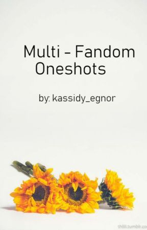 Multi - Fandom Oneshots by kassidy_egnor