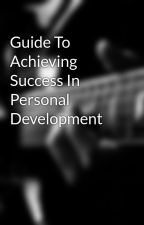 Guide To Achieving Success In Personal Development by leg9sea