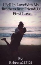 I Fell In Love With My Brothers Best Friend (IFILWMBBF): First Love by Rebecca212121